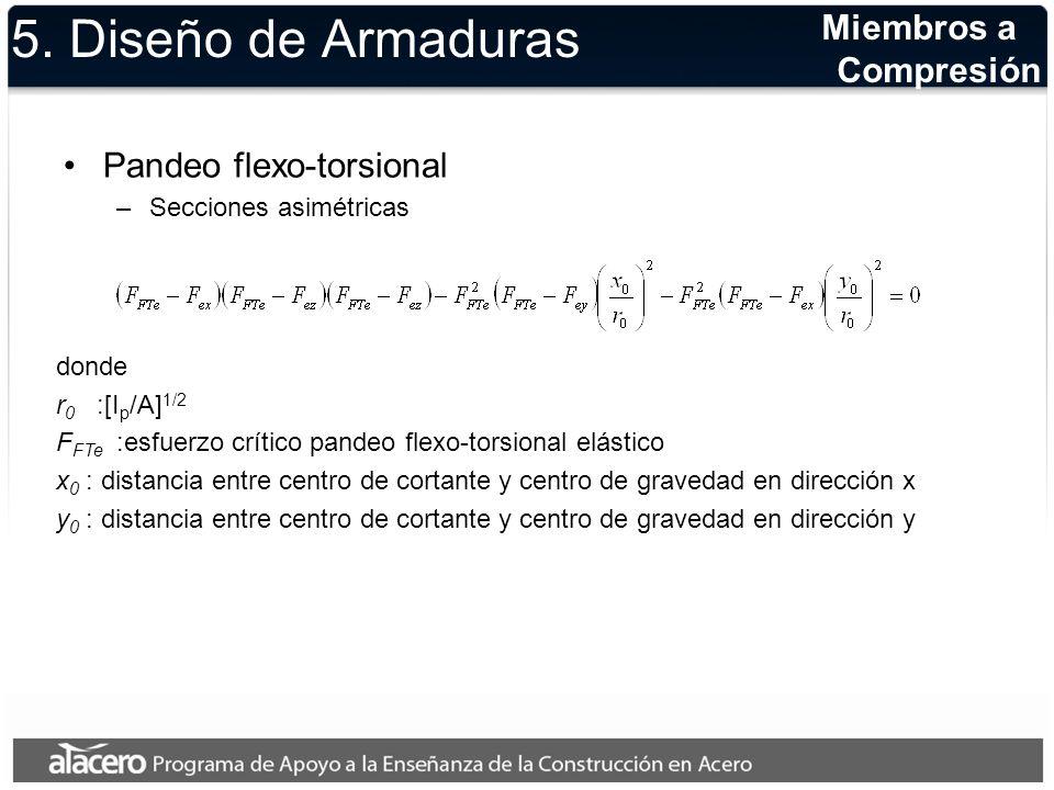 5. Diseño de Armaduras Pandeo flexo-torsional –Secciones asimétricas Miembros a Compresión donde r 0 :[I p /A] 1/2 F FTe :esfuerzo crítico pandeo flex