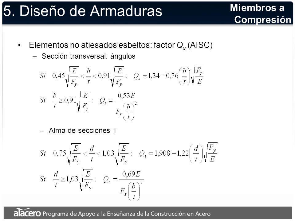 5. Diseño de Armaduras Elementos no atiesados esbeltos: factor Q s (AISC) –Sección transversal: ángulos Miembros a Compresión –Alma de secciones T