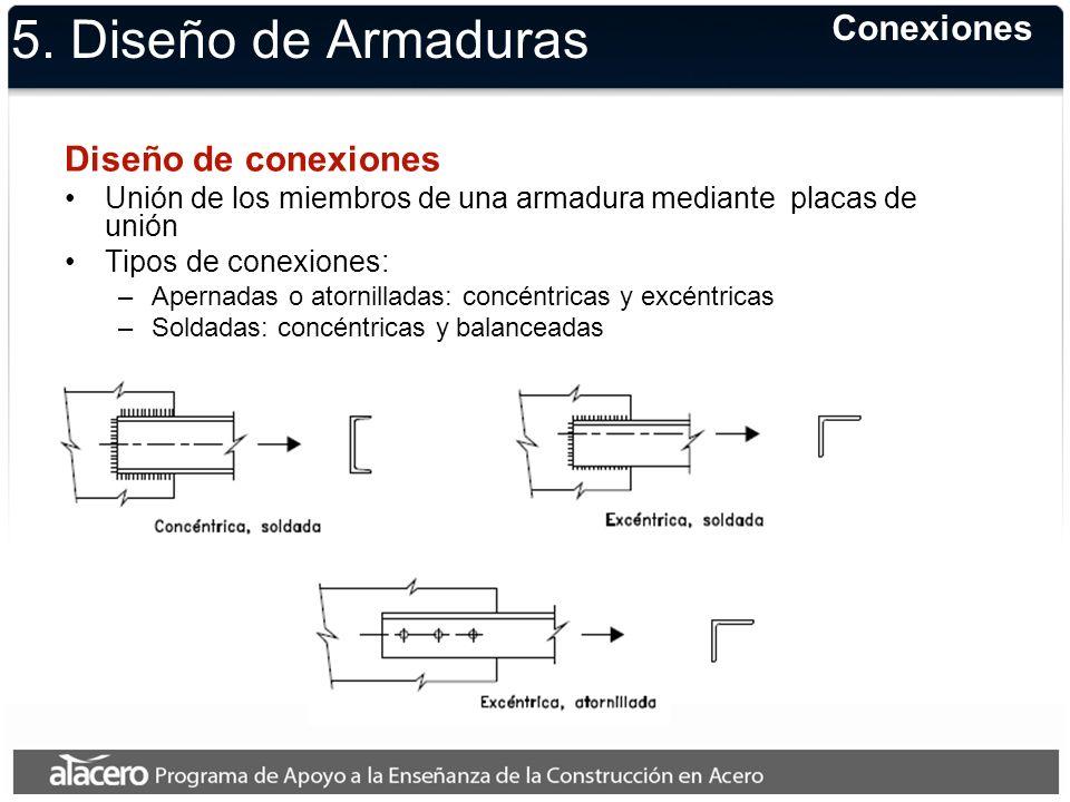 5. Diseño de Armaduras Diseño de conexiones Unión de los miembros de una armadura mediante placas de unión Tipos de conexiones: –Apernadas o atornilla