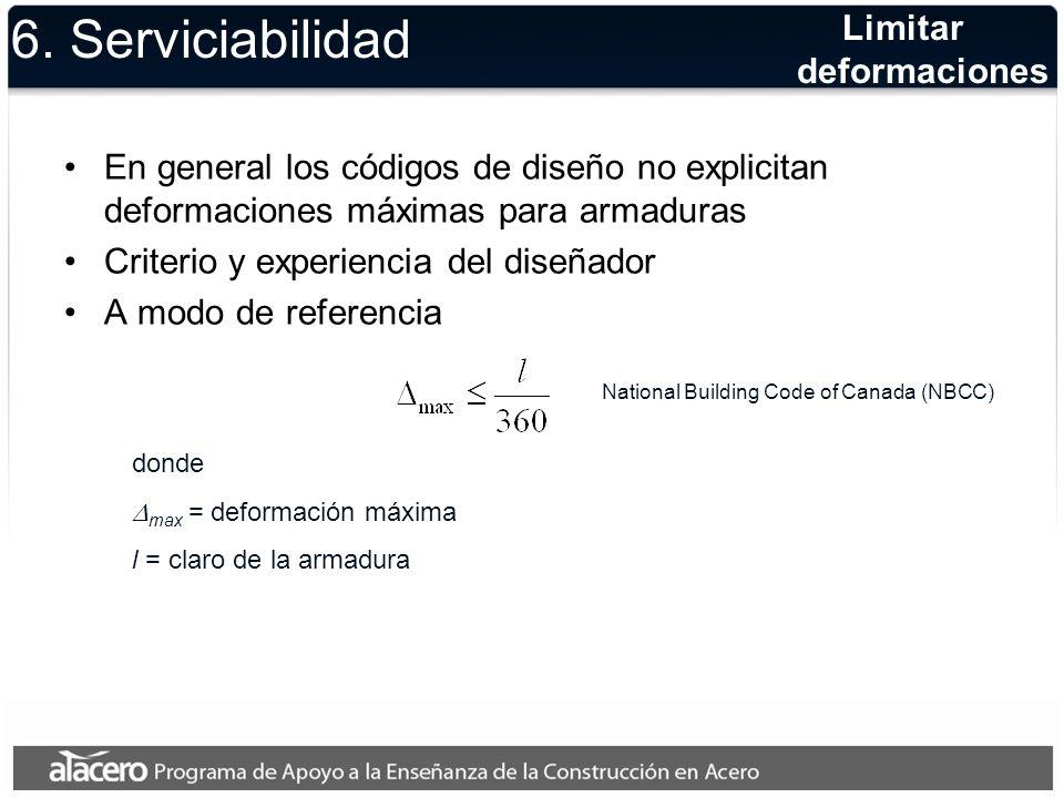6. Serviciabilidad En general los códigos de diseño no explicitan deformaciones máximas para armaduras Criterio y experiencia del diseñador A modo de
