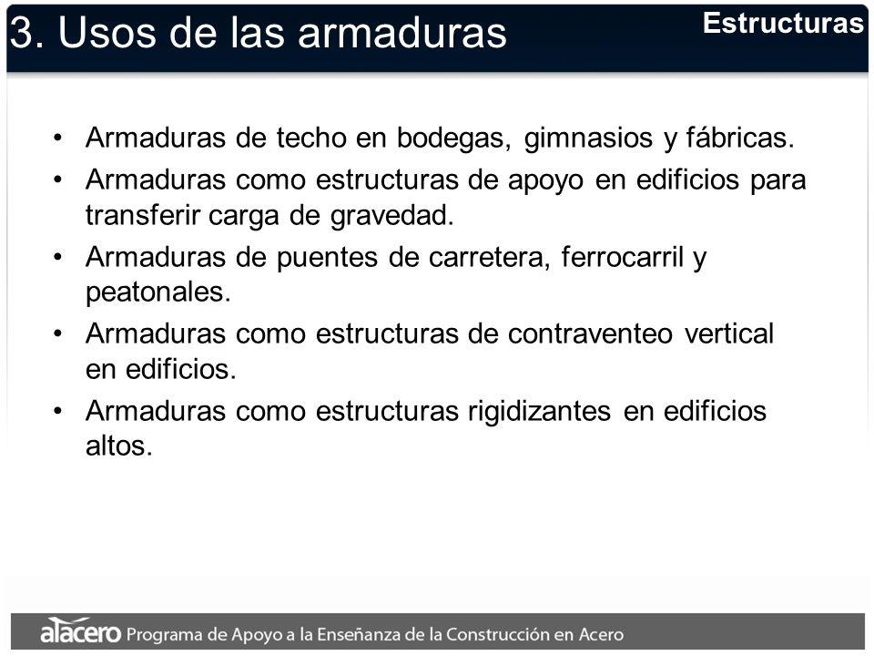 3. Usos de las armaduras Armaduras de techo en bodegas, gimnasios y fábricas. Armaduras como estructuras de apoyo en edificios para transferir carga d