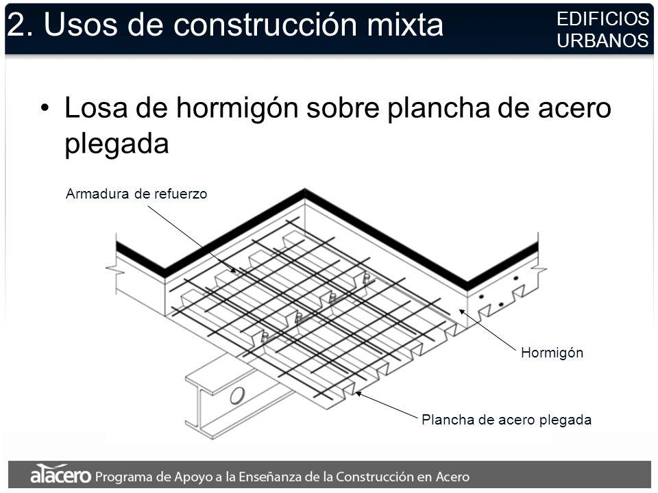 2. Usos de construcción mixta Losa de hormigón sobre plancha de acero plegada EDIFICIOS URBANOS Armadura de refuerzo Plancha de acero plegada Hormigón