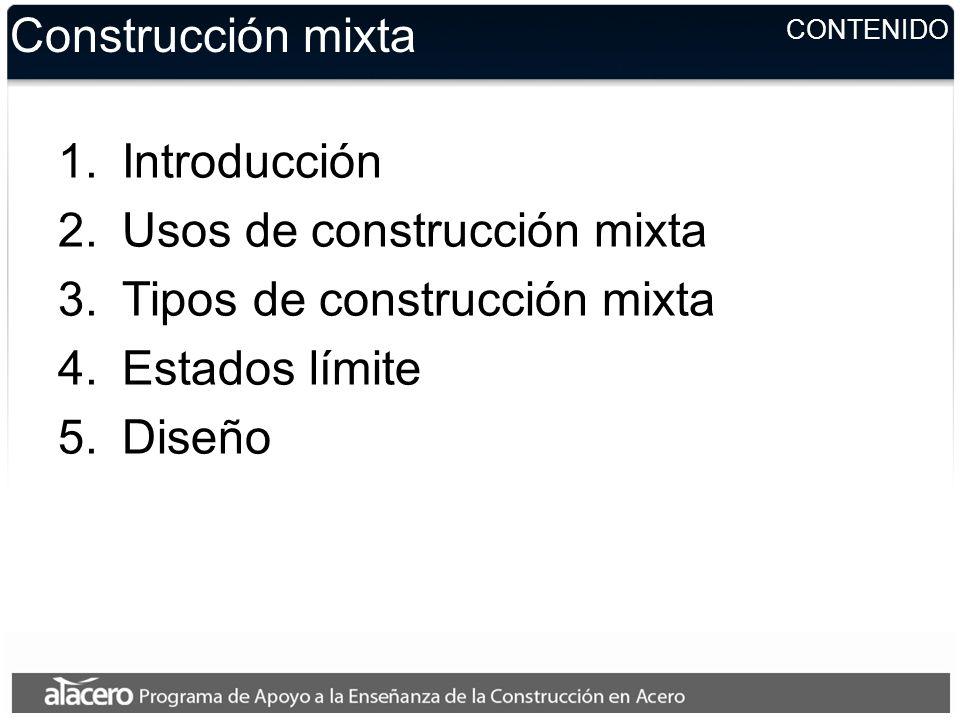 CONTENIDO Construcción mixta 1.Introducción 2.Usos de construcción mixta 3.Tipos de construcción mixta 4.Estados límite 5.Diseño