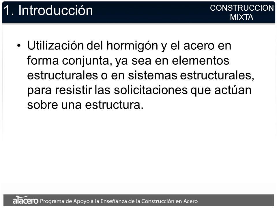 CONSTRUCCION MIXTA 1. Introducción Utilización del hormigón y el acero en forma conjunta, ya sea en elementos estructurales o en sistemas estructurale