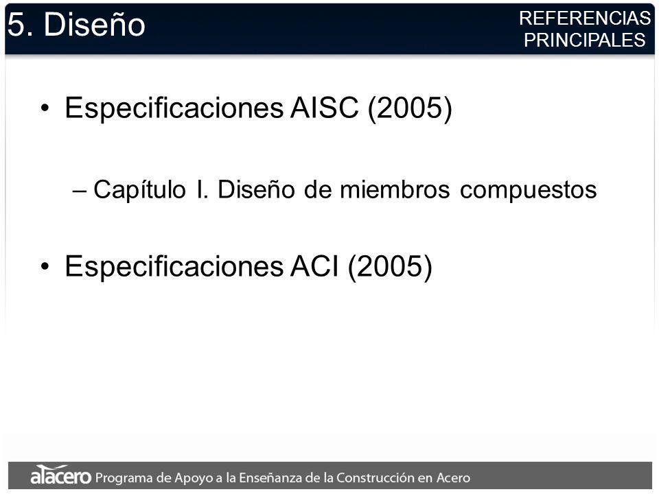 REFERENCIAS PRINCIPALES 5. Diseño Especificaciones AISC (2005) –Capítulo I. Diseño de miembros compuestos Especificaciones ACI (2005)