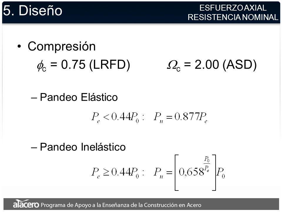 5. Diseño Compresión c = 0.75 (LRFD) c = 2.00 (ASD) –Pandeo Elástico –Pandeo Inelástico ESFUERZO AXIAL RESISTENCIA NOMINAL