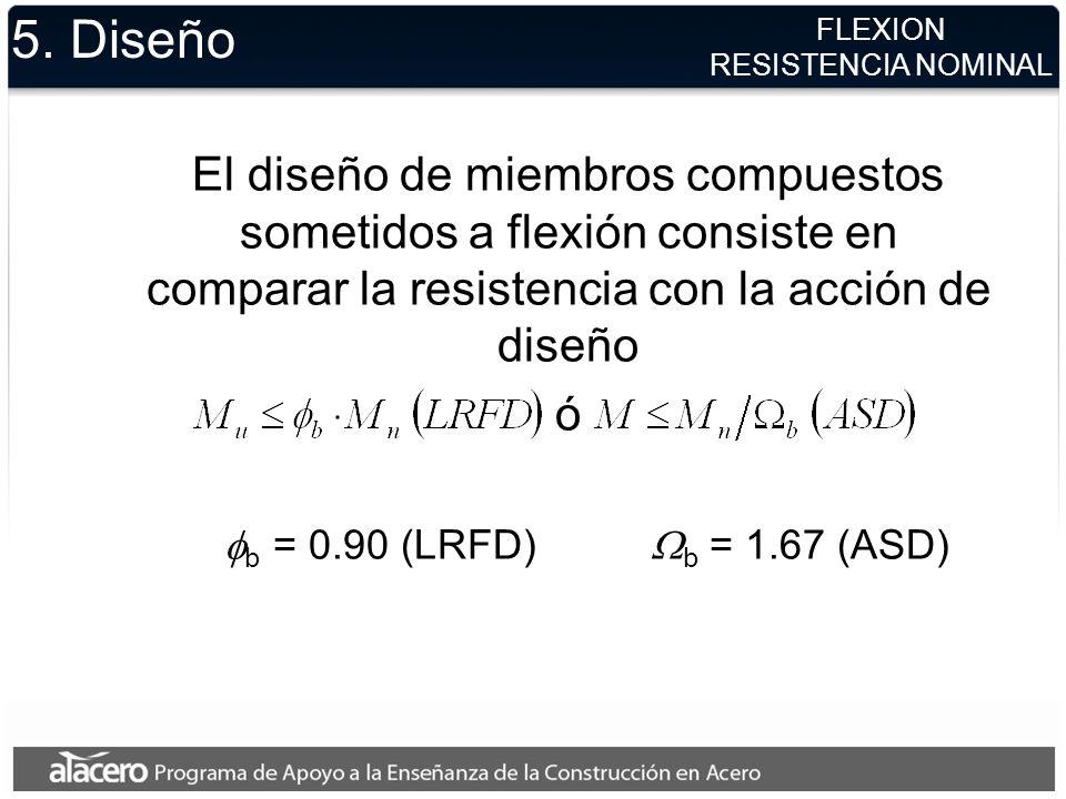 5. Diseño El diseño de miembros compuestos sometidos a flexión consiste en comparar la resistencia con la acción de diseño ó b = 0.90 (LRFD) b = 1.67