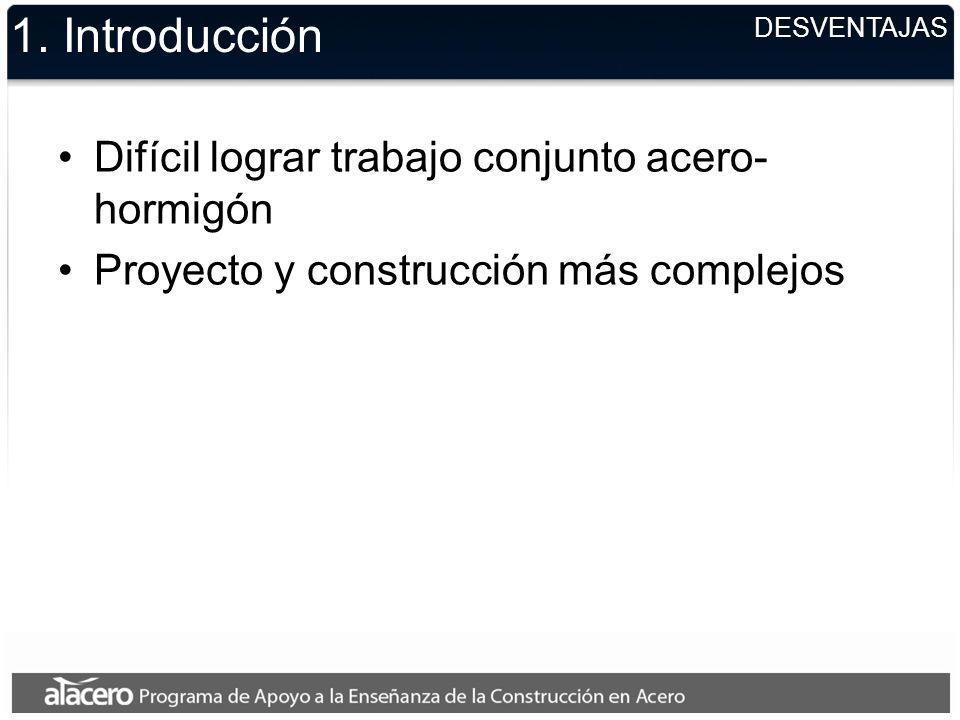 DESVENTAJAS 1. Introducción Difícil lograr trabajo conjunto acero- hormigón Proyecto y construcción más complejos