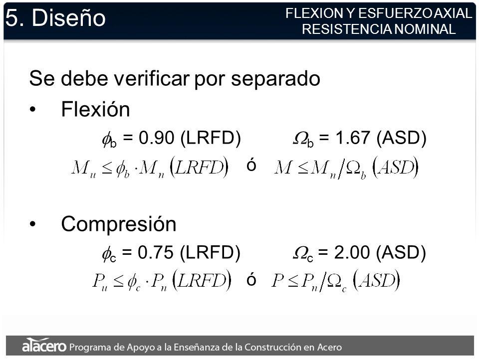 5. Diseño Se debe verificar por separado Flexión b = 0.90 (LRFD) b = 1.67 (ASD) ó Compresión c = 0.75 (LRFD) c = 2.00 (ASD) ó FLEXION Y ESFUERZO AXIAL