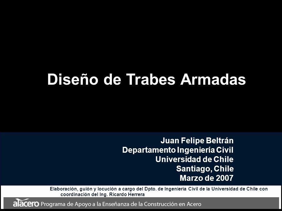 Diseño de Trabes Armadas Juan Felipe Beltrán Departamento Ingeniería Civil Universidad de Chile Santiago, Chile Marzo de 2007 Elaboración, guión y loc