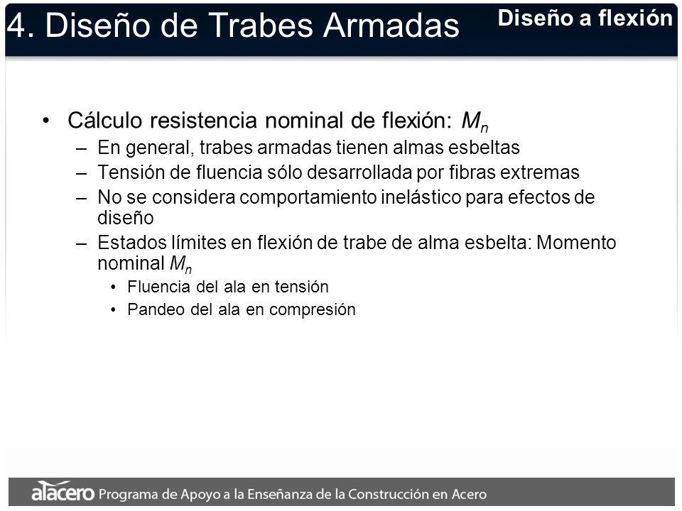 4. Diseño de Trabes Armadas Cálculo resistencia nominal de flexión: M n –En general, trabes armadas tienen almas esbeltas –Tensión de fluencia sólo de