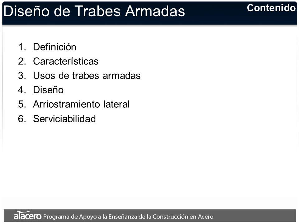 Diseño de Trabes Armadas 1.Definición 2.Características 3.Usos de trabes armadas 4.Diseño 5.Arriostramiento lateral 6.Serviciabilidad Contenido