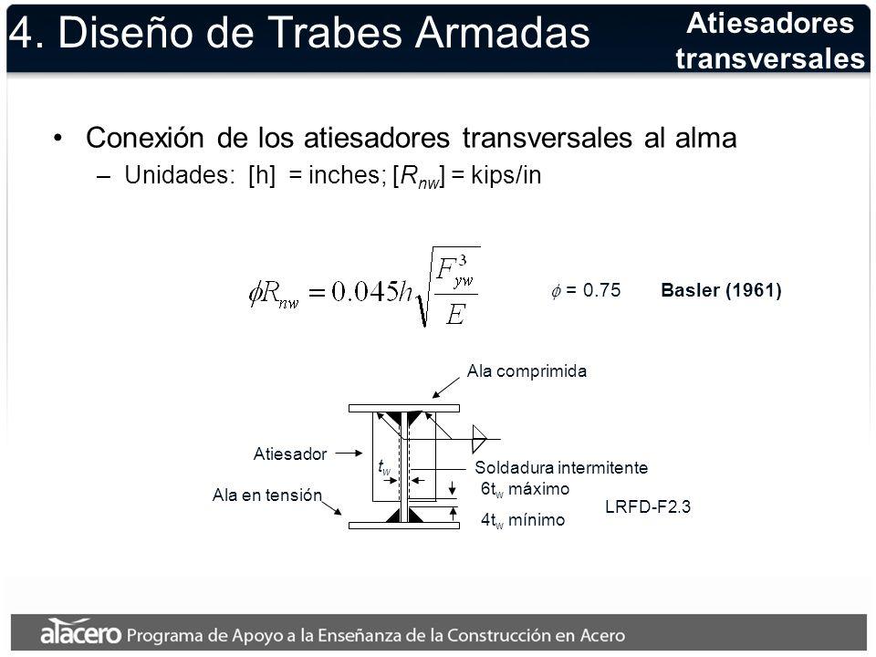 Conexión de los atiesadores transversales al alma –Unidades: [h] = inches; [R nw ] = kips/in = 0.75 Basler (1961) 4. Diseño de Trabes Armadas Atiesado