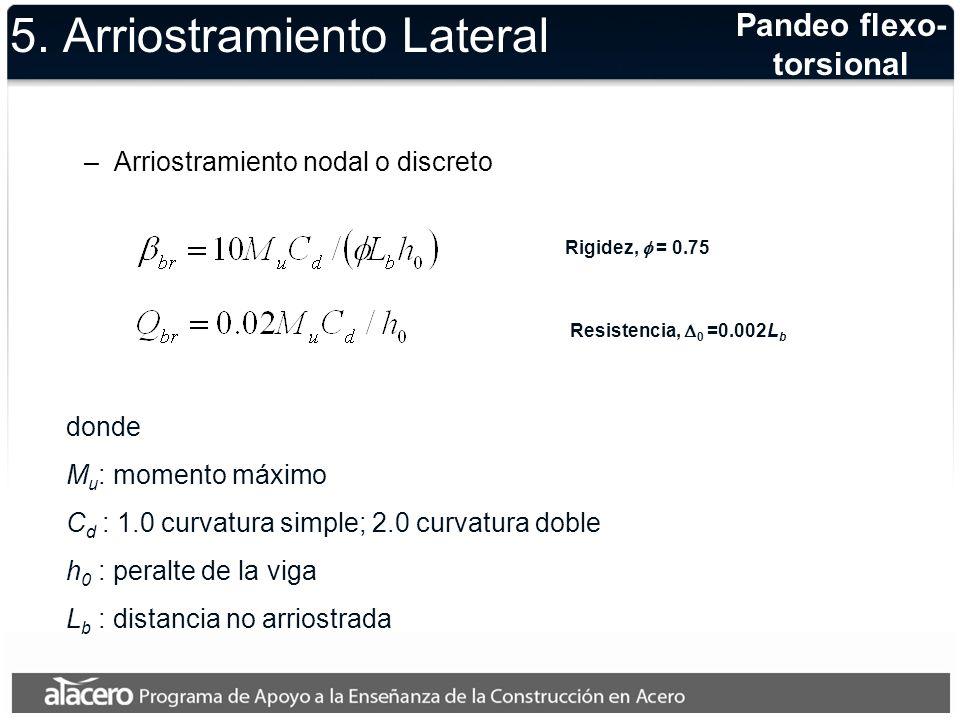 5. Arriostramiento Lateral –Arriostramiento nodal o discreto Pandeo flexo- torsional Rigidez, = 0.75 Resistencia, 0 =0.002L b donde M u : momento máxi