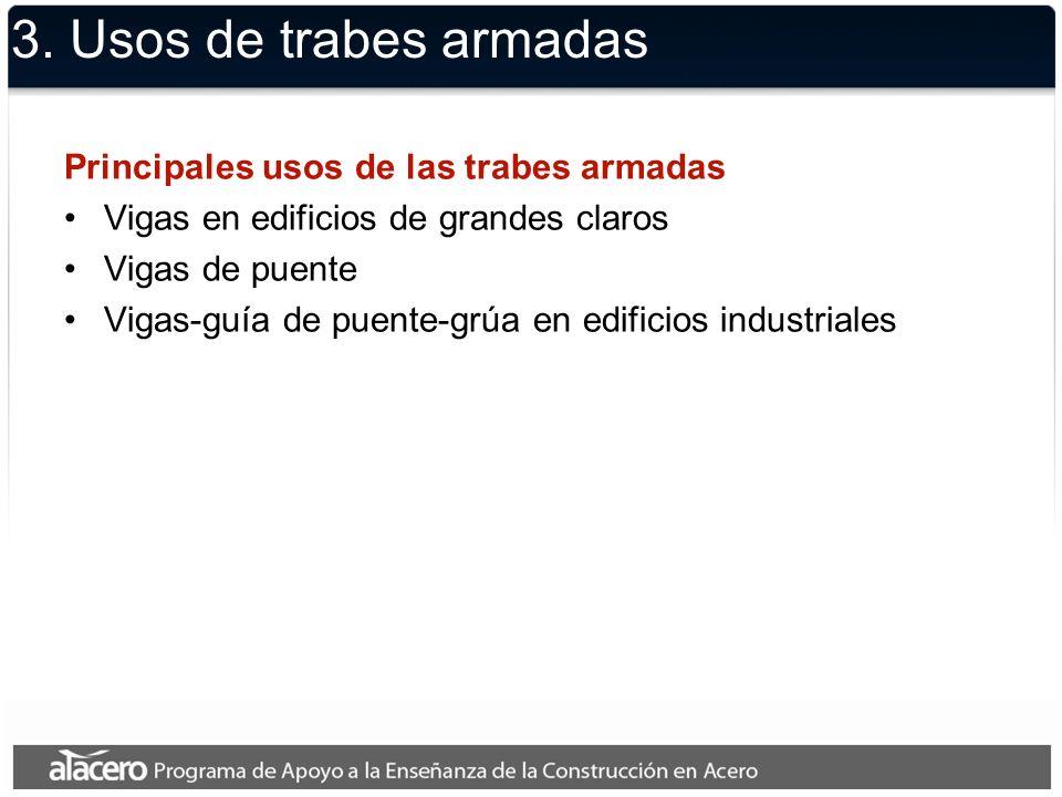 3. Usos de trabes armadas Principales usos de las trabes armadas Vigas en edificios de grandes claros Vigas de puente Vigas-guía de puente-grúa en edi