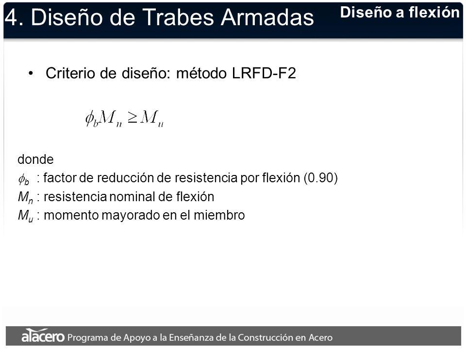 4. Diseño de Trabes Armadas Criterio de diseño: método LRFD-F2 donde b : factor de reducción de resistencia por flexión (0.90) M n : resistencia nomin