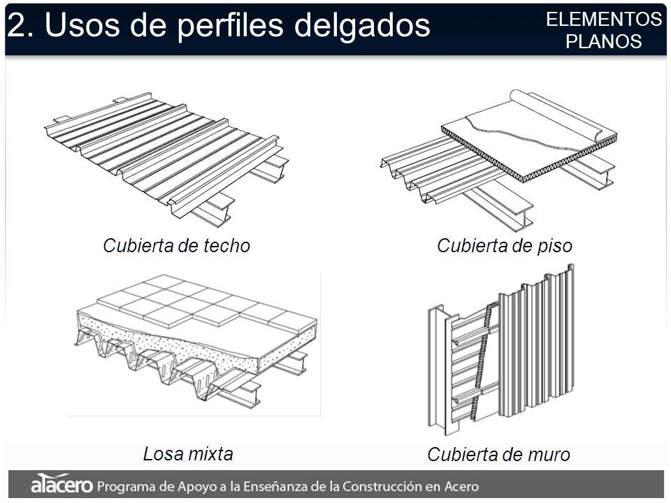 ELEMENTOS PLANOS 2. Usos de perfiles delgados Cubierta de techoCubierta de piso Cubierta de muro Losa mixta