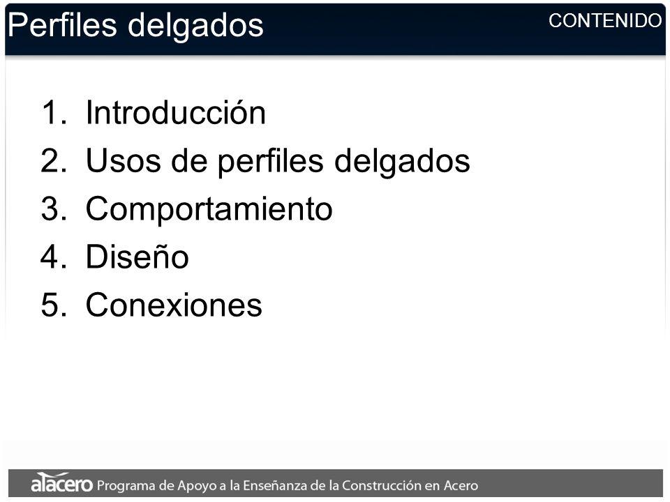 CONTENIDO Perfiles delgados 1.Introducción 2.Usos de perfiles delgados 3.Comportamiento 4.Diseño 5.Conexiones