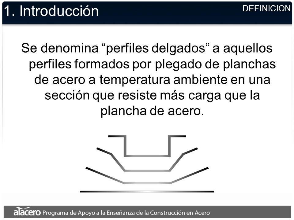 DEFINICION 1. Introducción Se denomina perfiles delgados a aquellos perfiles formados por plegado de planchas de acero a temperatura ambiente en una s