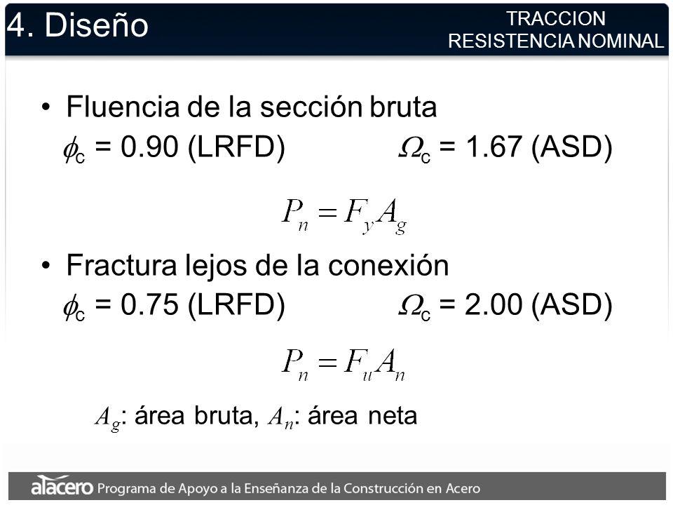 4. Diseño Fluencia de la sección bruta c = 0.90 (LRFD) c = 1.67 (ASD) Fractura lejos de la conexión c = 0.75 (LRFD) c = 2.00 (ASD) A g : área bruta, A