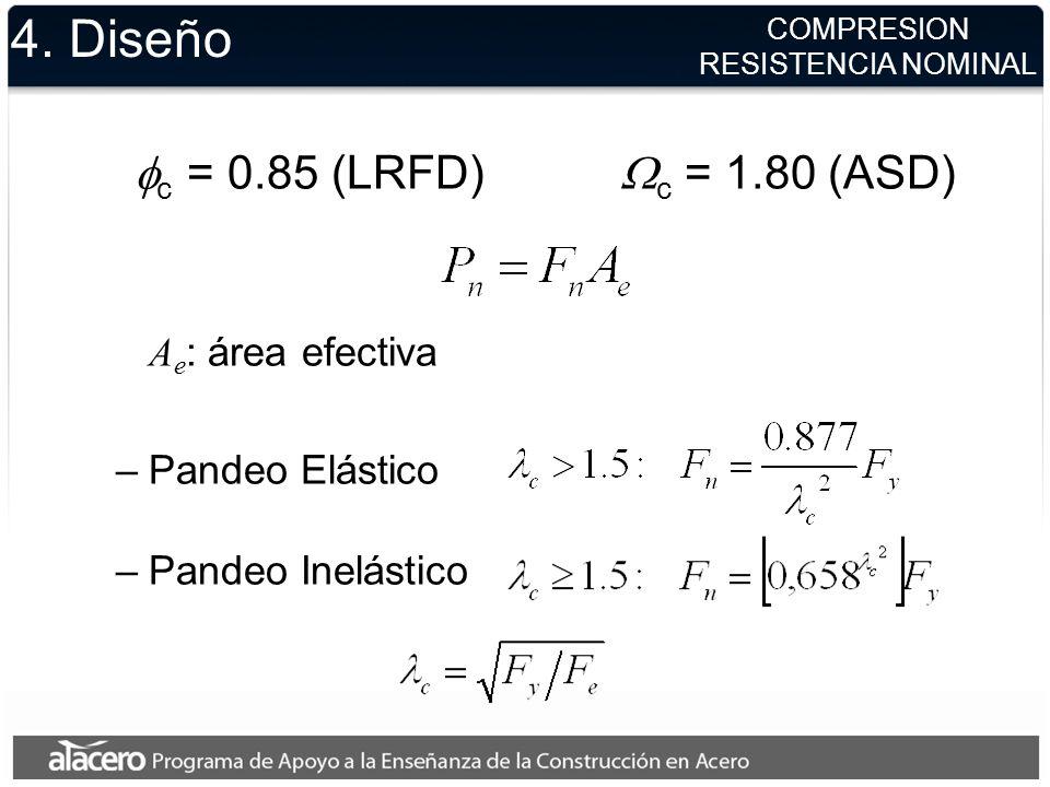 4. Diseño c = 0.85 (LRFD) c = 1.80 (ASD) A e : área efectiva –Pandeo Elástico –Pandeo Inelástico COMPRESION RESISTENCIA NOMINAL