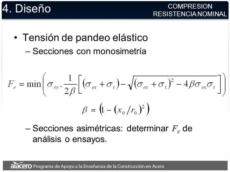 4. Diseño Tensión de pandeo elástico –Secciones con monosimetría –Secciones asimétricas: determinar F e de análisis o ensayos. COMPRESION RESISTENCIA