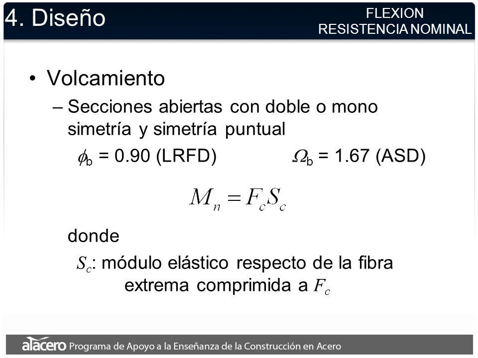 4. Diseño Volcamiento –Secciones abiertas con doble o mono simetría y simetría puntual b = 0.90 (LRFD) b = 1.67 (ASD) donde S c : módulo elástico resp