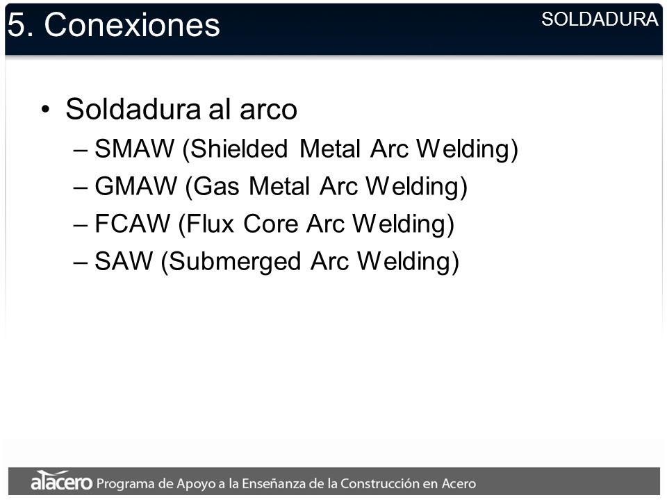 5. Conexiones Soldadura al arco –SMAW (Shielded Metal Arc Welding) –GMAW (Gas Metal Arc Welding) –FCAW (Flux Core Arc Welding) –SAW (Submerged Arc Wel
