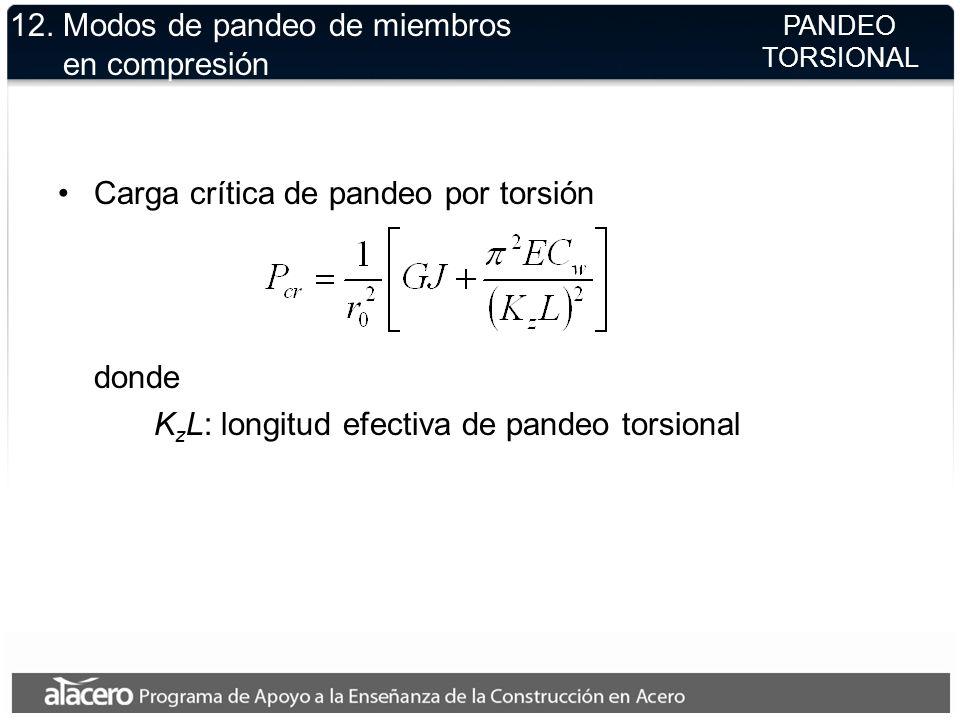 12. Modos de pandeo de miembros en compresión Carga crítica de pandeo por torsión donde K z L: longitud efectiva de pandeo torsional PANDEO TORSIONAL