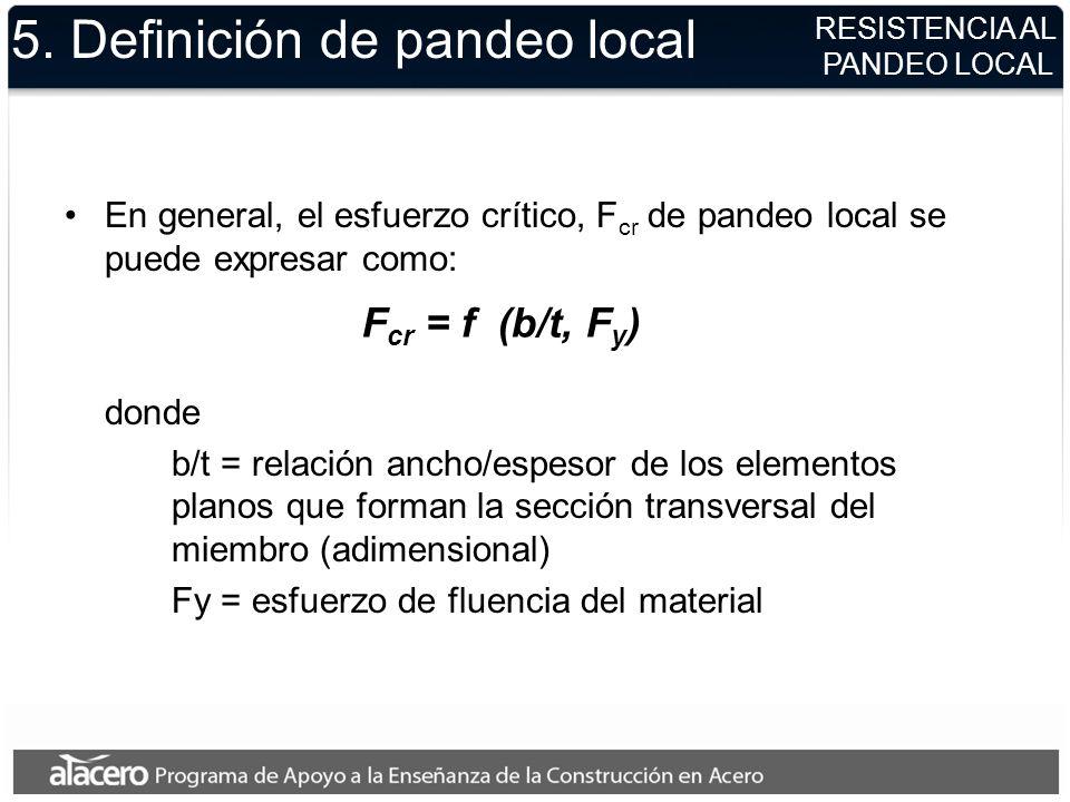 RESISTENCIA AL PANDEO LOCAL F cr = f (b/t, F y ) 5. Definición de pandeo local En general, el esfuerzo crítico, F cr de pandeo local se puede expresar