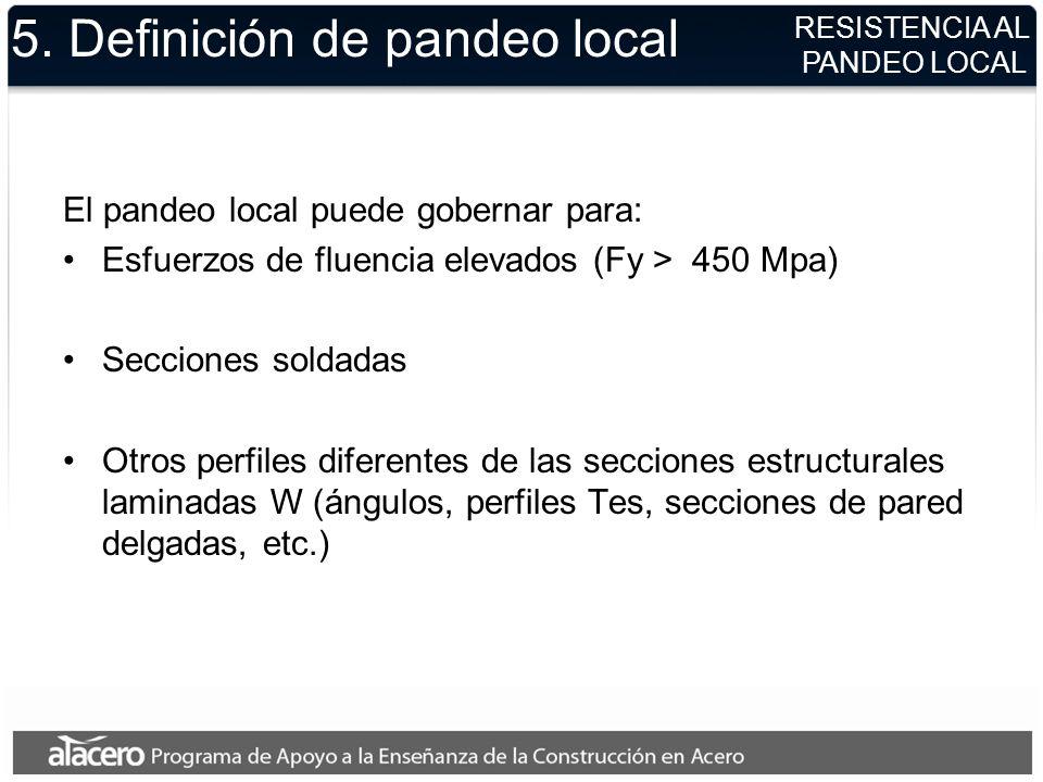 RESISTENCIA AL PANDEO LOCAL 5. Definición de pandeo local El pandeo local puede gobernar para: Esfuerzos de fluencia elevados (Fy > 450 Mpa) Secciones