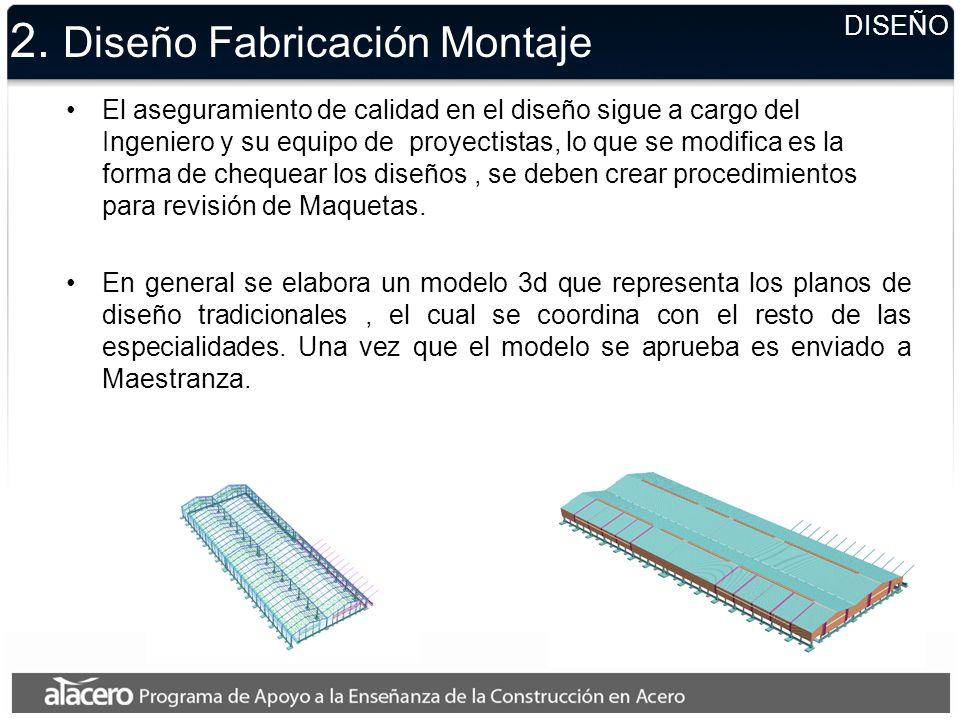 2. Diseño Fabricación Montaje El aseguramiento de calidad en el diseño sigue a cargo del Ingeniero y su equipo de proyectistas, lo que se modifica es