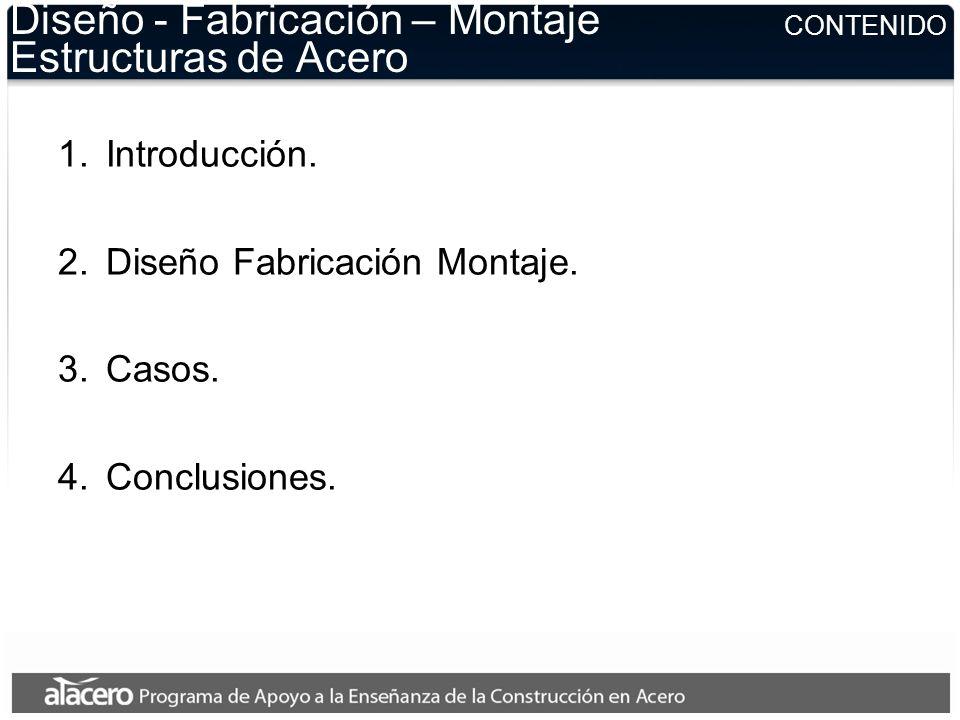 CONTENIDO Diseño - Fabricación – Montaje Estructuras de Acero 1.Introducción. 2.Diseño Fabricación Montaje. 3.Casos. 4.Conclusiones.
