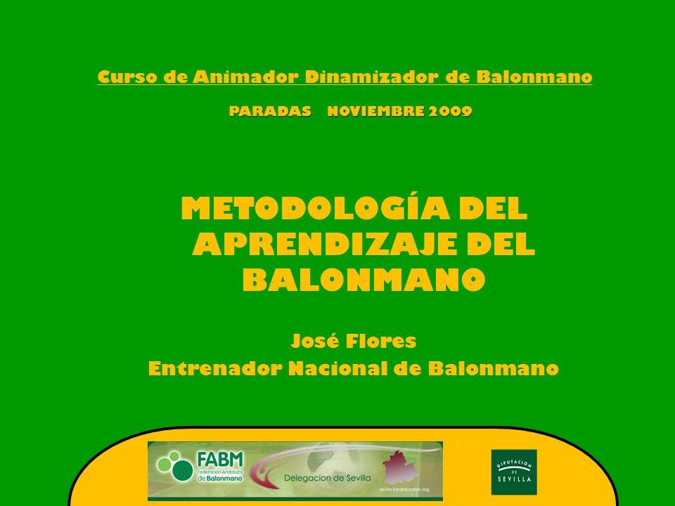 Curso de Animador Dinamizador de Balonmano PARADAS NOVIEMBRE 2009 METODOLOGÍA DEL APRENDIZAJE DEL BALONMANO José Flores Entrenador Nacional de Balonma