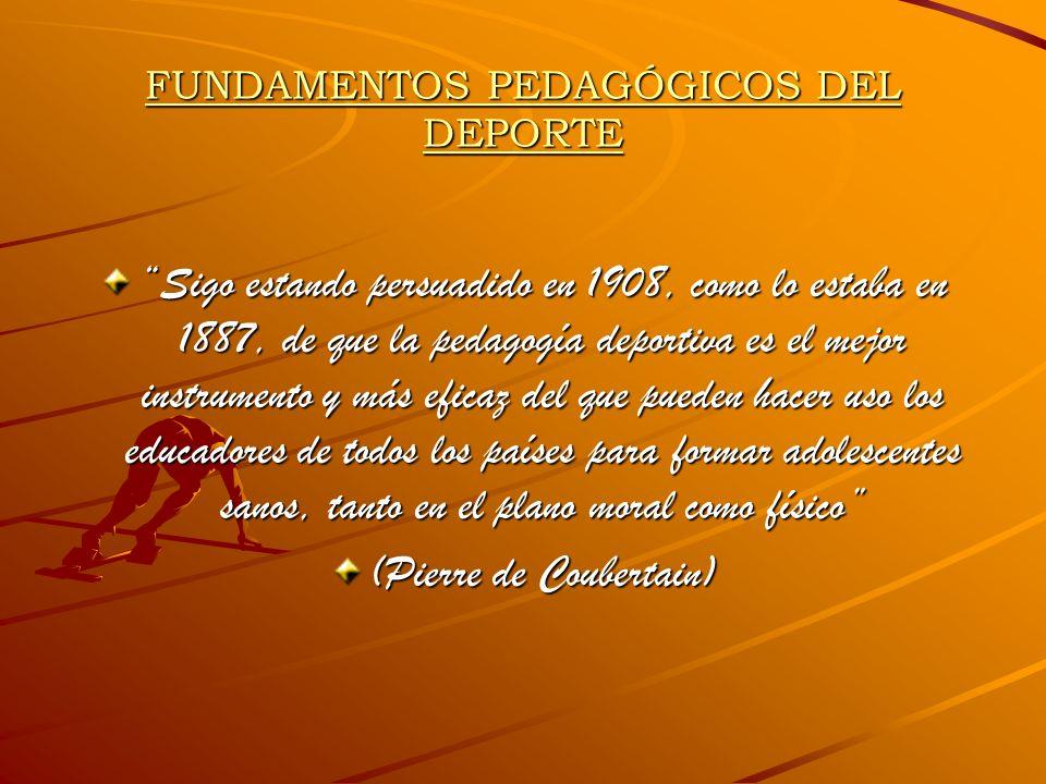 FUNDAMENTOS PEDAGÓGICOS DEL DEPORTE Sigo estando persuadido en 1908, como lo estaba en 1887, de que la pedagogía deportiva es el mejor instrumento y m