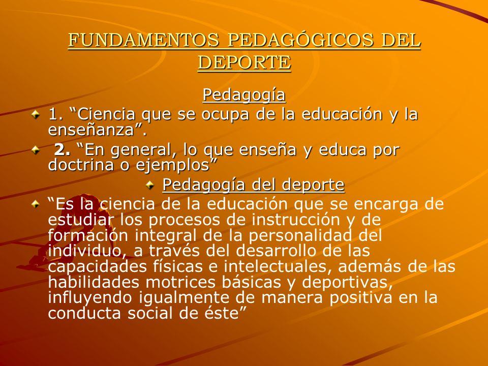 FUNDAMENTOS PEDAGÓGICOS DEL DEPORTE Pedagogía 1. Ciencia que se ocupa de la educación y la enseñanza. 2. En general, lo que enseña y educa por doctrin
