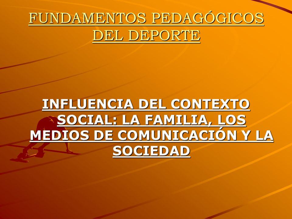 FUNDAMENTOS PEDAGÓGICOS DEL DEPORTE INFLUENCIA DEL CONTEXTO SOCIAL: LA FAMILIA, LOS MEDIOS DE COMUNICACIÓN Y LA SOCIEDAD