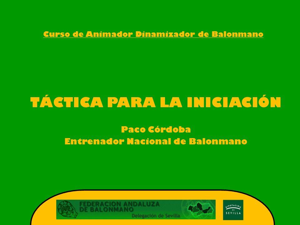 Curso de Animador Dinamizador de Balonmano TÁCTICA PARA LA INICIACIÓN Paco Córdoba Entrenador Nacional de Balonmano