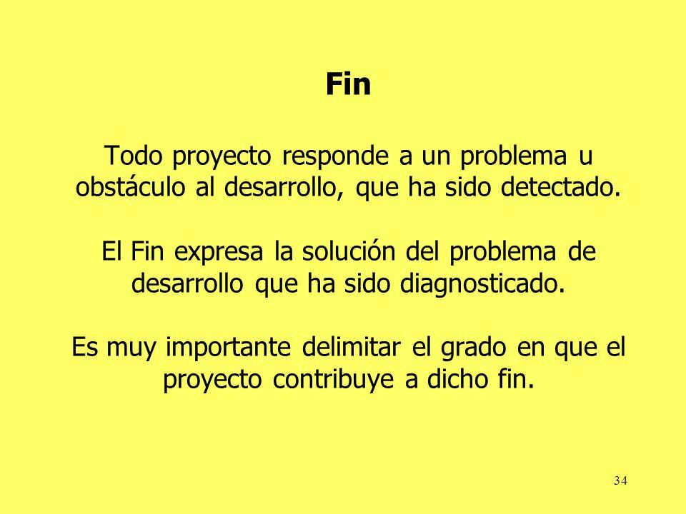 34 Fin Todo proyecto responde a un problema u obstáculo al desarrollo, que ha sido detectado. El Fin expresa la solución del problema de desarrollo qu