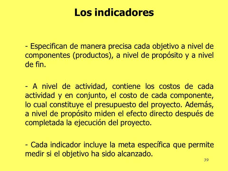 39 Los indicadores - Especifican de manera precisa cada objetivo a nivel de componentes (productos), a nivel de propósito y a nivel de fin. - A nivel