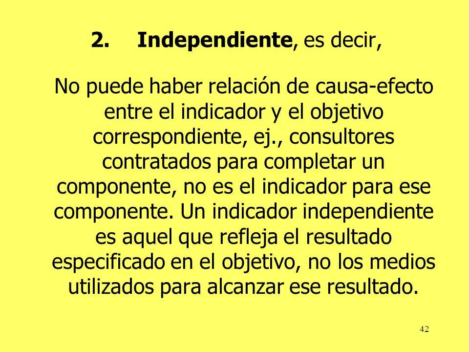 42 2.Independiente, es decir, No puede haber relación de causa-efecto entre el indicador y el objetivo correspondiente, ej., consultores contratados p
