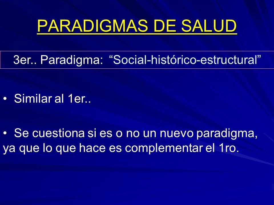 PARADIGMAS DE SALUD 3er.. Paradigma: Social-histórico-estructural Similar al 1er.. Se cuestiona si es o no un nuevo paradigma, ya que lo que hace es c