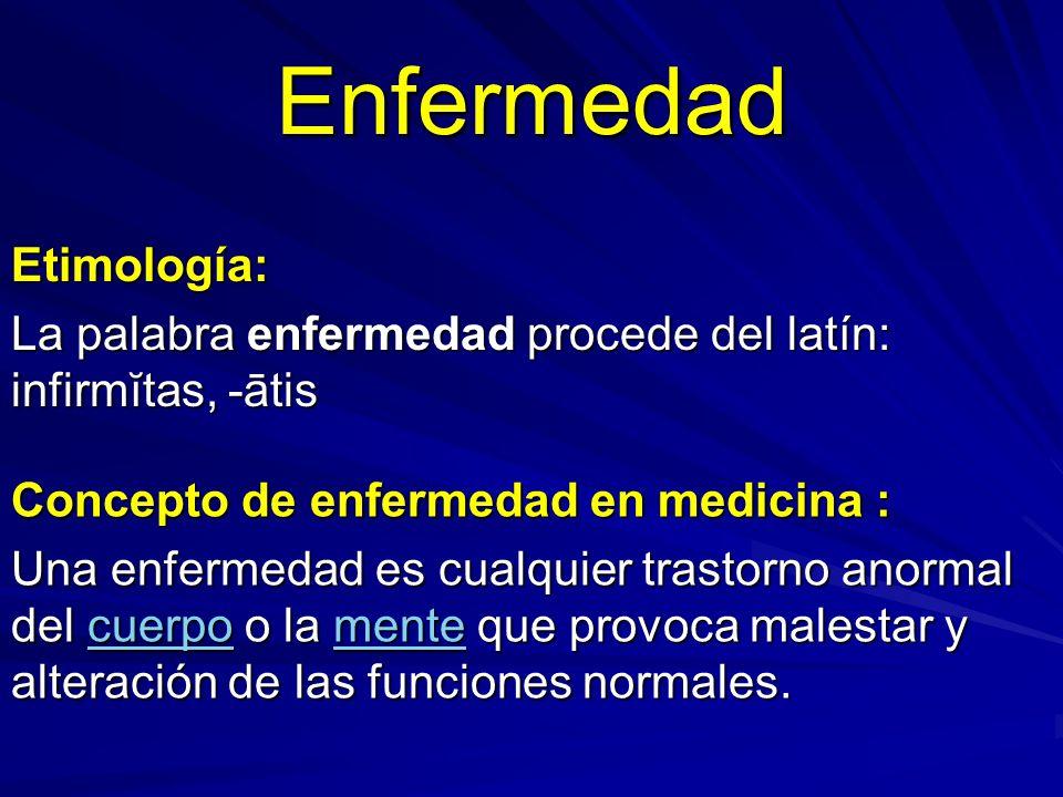 Enfermedad Etimología: La palabra enfermedad procede del latín: infirmĭtas, -ātis Concepto de enfermedad en medicina : Una enfermedad es cualquier tra