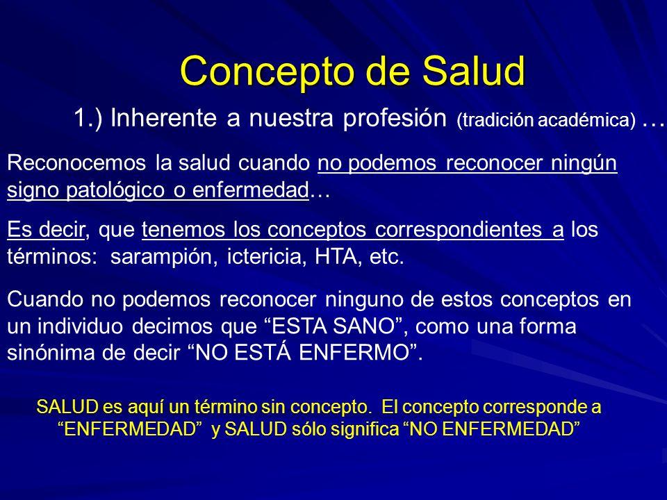 Concepto de Salud 1.) Inherente a nuestra profesión (tradición académica) … Reconocemos la salud cuando no podemos reconocer ningún signo patológico o