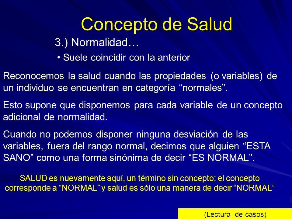 Concepto de Salud 3.) Normalidad… Suele coincidir con la anterior Reconocemos la salud cuando las propiedades (o variables) de un individuo se encuent