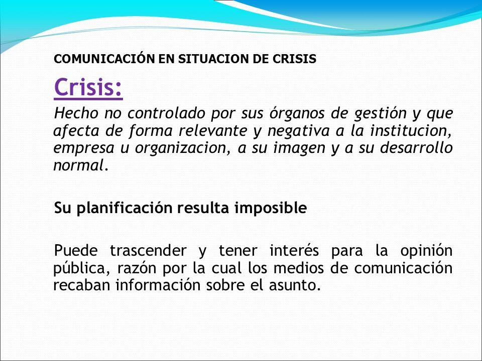 COMUNICACIÓN EN SITUACION DE CRISIS Crisis: Hecho no controlado por sus órganos de gestión y que afecta de forma relevante y negativa a la institucion, empresa u organizacion, a su imagen y a su desarrollo normal.