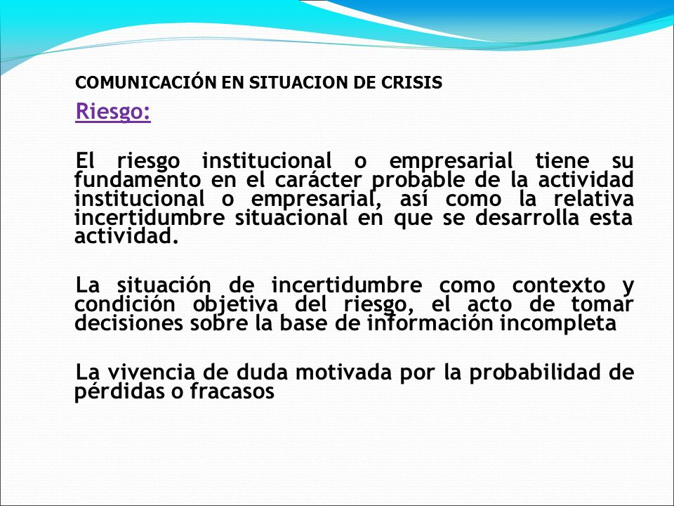 COMUNICACIÓN EN SITUACION DE CRISIS Riesgo: El riesgo institucional o empresarial tiene su fundamento en el carácter probable de la actividad institucional o empresarial, así como la relativa incertidumbre situacional en que se desarrolla esta actividad.