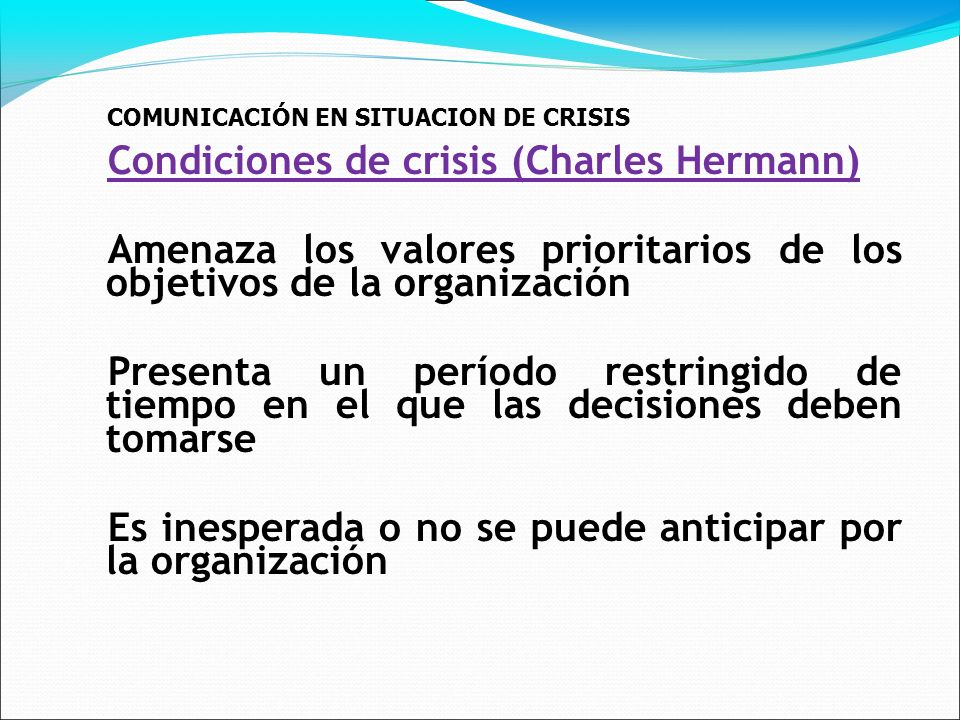 COMUNICACIÓN EN SITUACION DE CRISIS Condiciones de crisis (Charles Hermann) Amenaza los valores prioritarios de los objetivos de la organización Presenta un período restringido de tiempo en el que las decisiones deben tomarse Es inesperada o no se puede anticipar por la organización