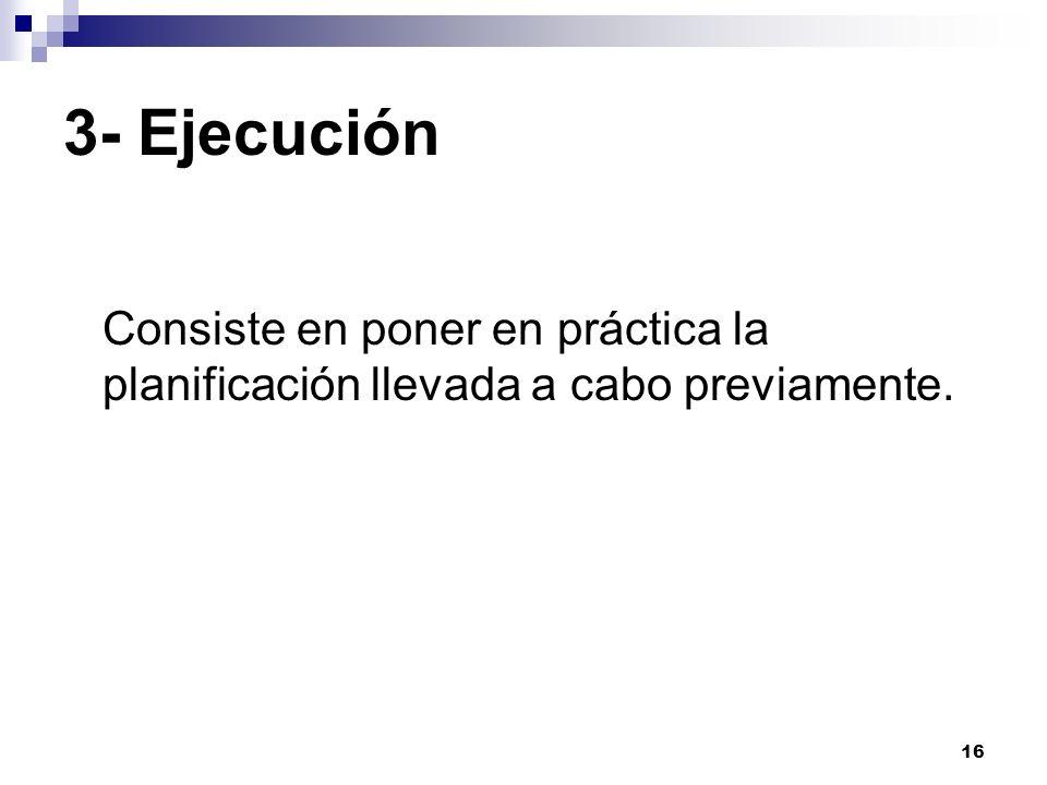 16 3- Ejecución Consiste en poner en práctica la planificación llevada a cabo previamente.