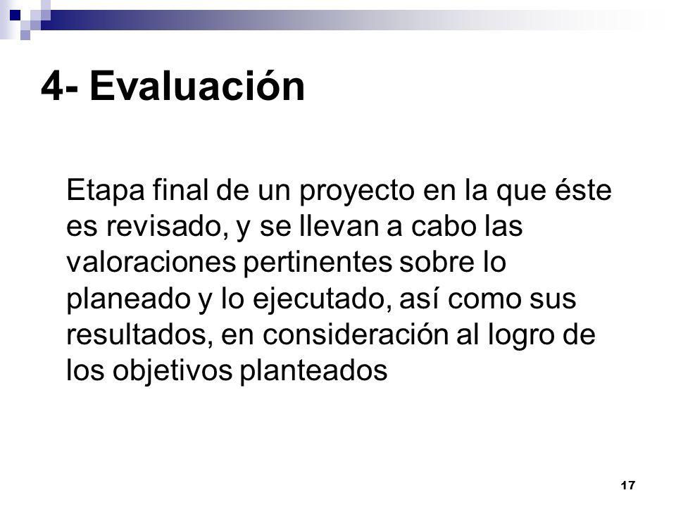 17 4- Evaluación Etapa final de un proyecto en la que éste es revisado, y se llevan a cabo las valoraciones pertinentes sobre lo planeado y lo ejecuta